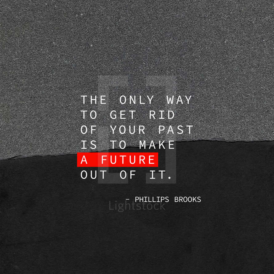 The only way to get rid of your past is to make a future out of it. – Phillips Brooks