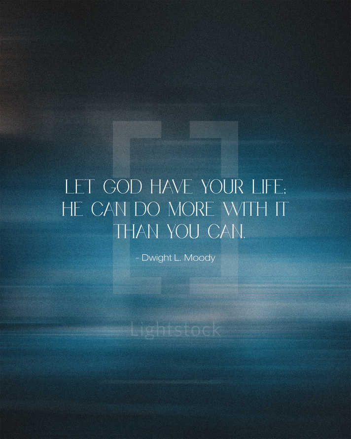 Let God have your life; He can do more with it than you can. – Dwight L. Moody