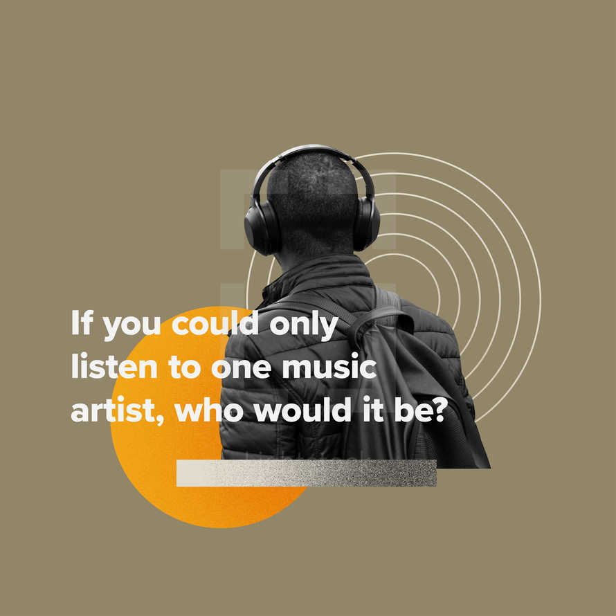 If you could only listen to one music artist, who would it be?