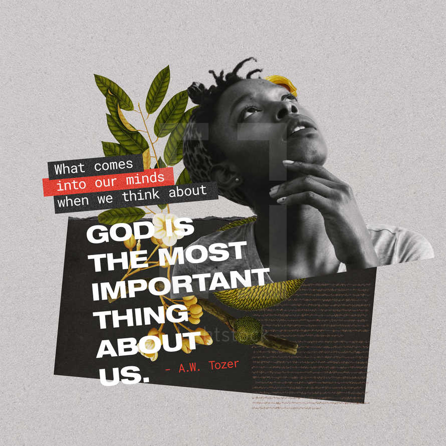 What comes into our minds when we think about God is the most important thing about us. – A.W. Tozer