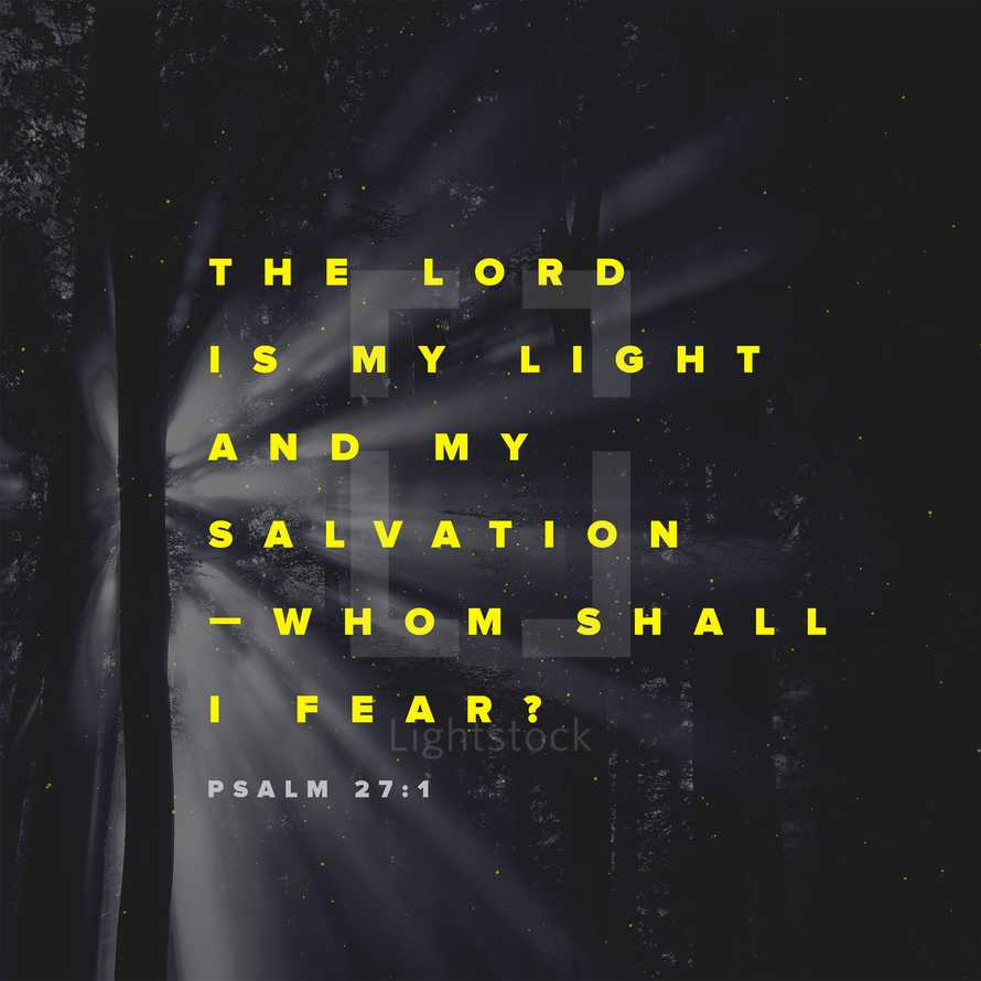 The Lord is my light and my salvation – whom shall I fear? – Psalm 27:1