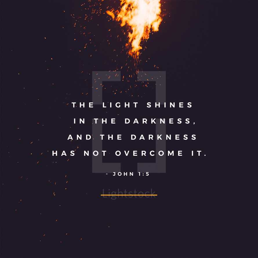 The light shines in the darkness, and the darkness has not overcome it. – John 1:5