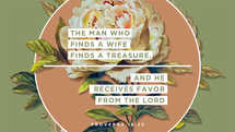 The man who finds a wife finds a treasure, and he receives favor from the LORD. – Proverbs 18:22
