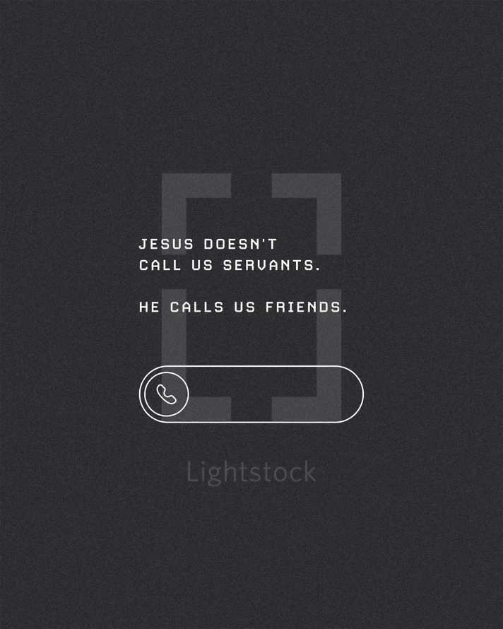 Jesus doesn't call us servants. He calls us friends.