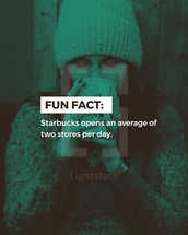 Fun Fact: Starbucks opens an average of two stores per day.