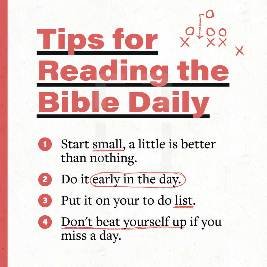 Tips for reading the Bible daily: (1) Start small, a little is better than nothing. (2) Do it early in the day. (3) Put it on your to do list. (4) Don't beat yourself up if you miss a day.