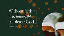 Without faith it is impossible to please God. – Hebrews 11:6
