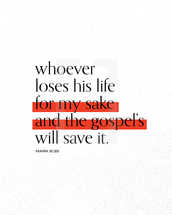 Whoever loses his life for my sake and the gospel's will save it. – Mark 8:35