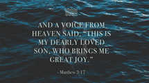 """And a voice from heaven said, """"This is my dearly loved Son, who brings me great joy."""" – Matthew 3:17"""