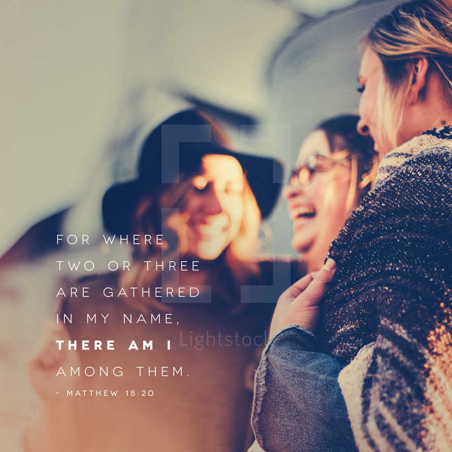 For where two or three are gathered in my name, there am I among them. – Matthew 18:20