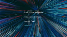 I will honor and praise your name, for you are my God. – Isaiah 25:1