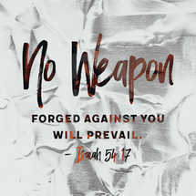 No weapon forged against you will prevail. – Isaiah 54:17