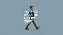 We walk by faith, not by sight. – 2 Corinthians 5:7