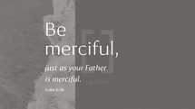 Be merciful, just as your Father is merciful. – Luke 6:36