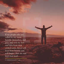 if my people who are called by my name humble themselves, and pray and seek my face and turn from their wicked ways, then I will hear from heaven and will forgive their sin and heal their land. – 2 Chronicles 7:14