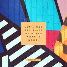 Let's not get tired of doing what is good. – Galatians 6:9