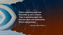 There's something about love that builds up and is creative. There is something about hate that tears down and is destructive. So love your enemies. – Martin Luther King Jr.