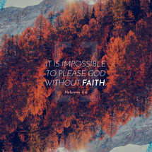 It is impossible to please God without faith. – Hebrews 11:6