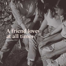 A friend loves at all times – Proverbs 17:17