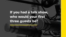 If you had a talk show, who would your first three guests be?