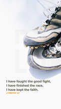 I have fought the good fight, I have finished the race, I have kept the faith. – 2 Timothy 4:7