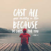 Cast all your anxiety on him because he cares for you. – 1 Peter 5:7