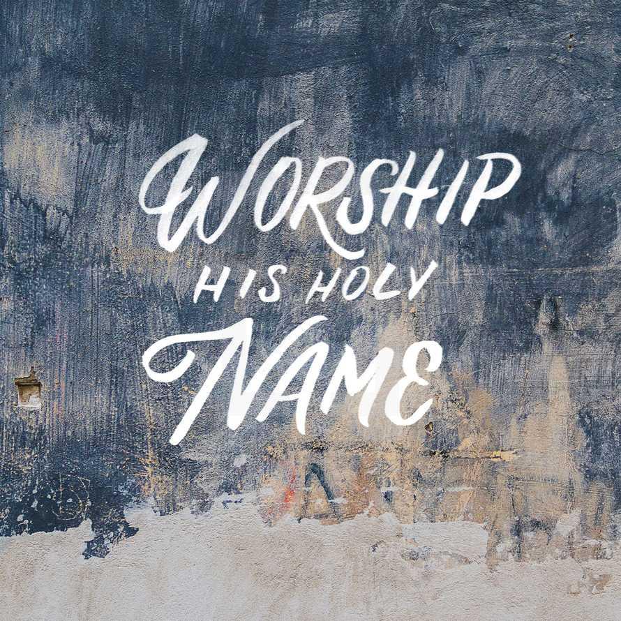 Worship His holy name