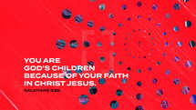 You are God's children because of your faith in Christ Jesus. – Galatians 3:26