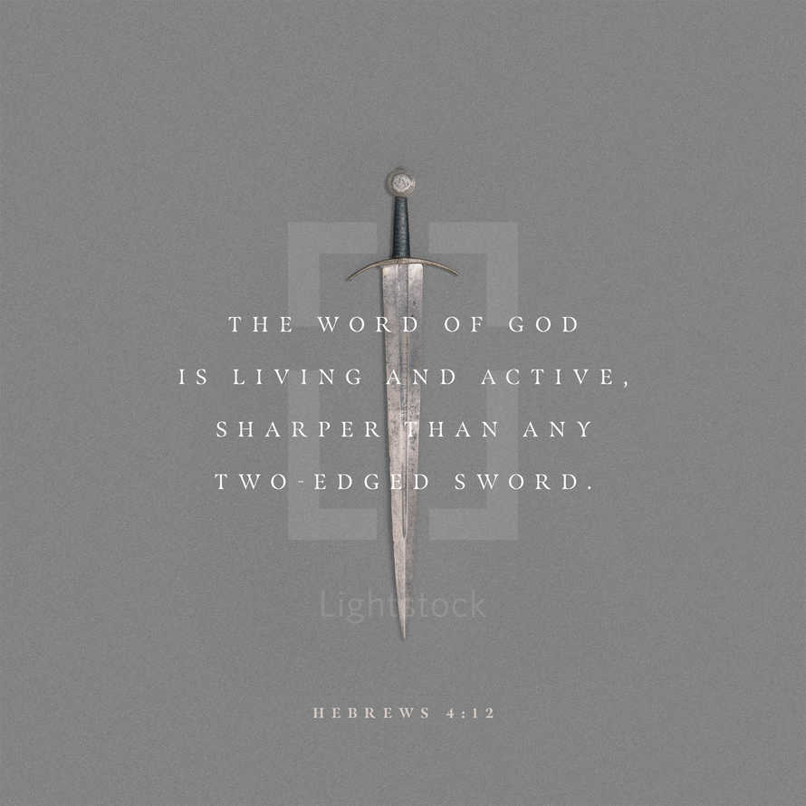 The word of God is living and active, sharper than any two-edged sword. – Hebrews 4:12