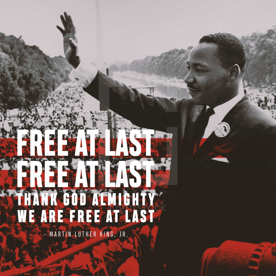 Free at last, Free at last, Thank God almighty we are free at last. – Martin Luther King, Jr.