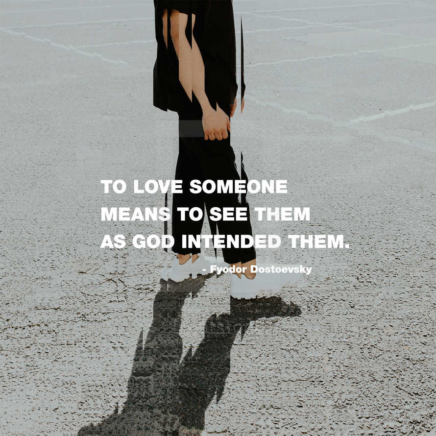To love someone means to see them as God intended them. – Fyodor Dostoevsky