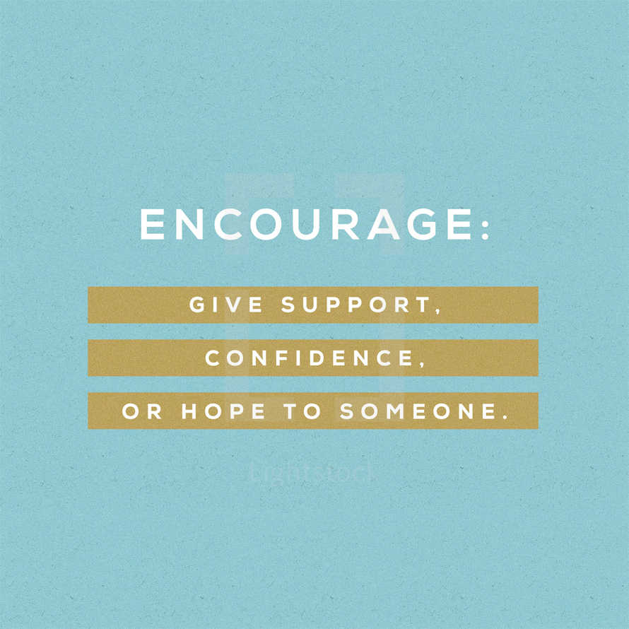 Encourage: Give support, confidence, or hope to someone.