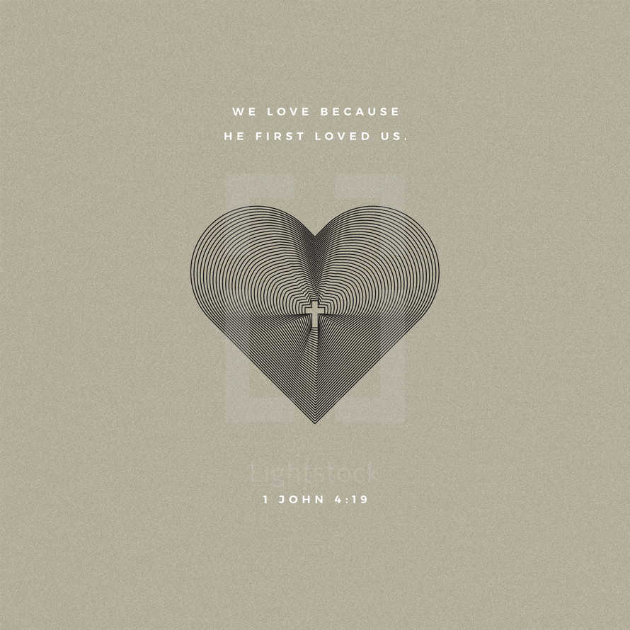 We love because he first loved us. – 1 John 4:19