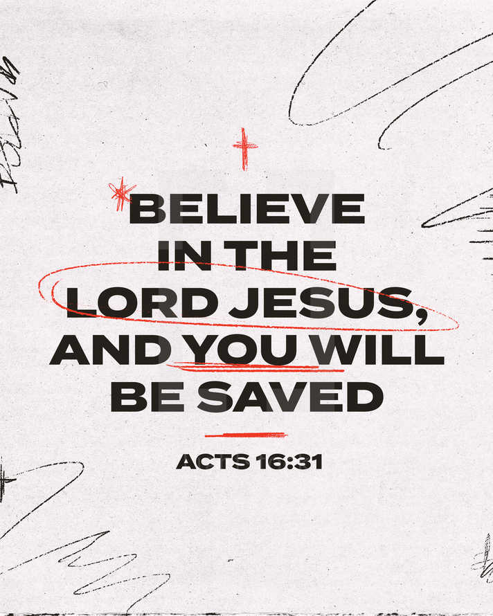Believe in the Lord Jesus, and you will be saved. – Acts 16:31