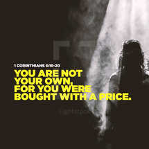 You are not your own, for you were bought with a price. – 1 Corinthians 6:19-20