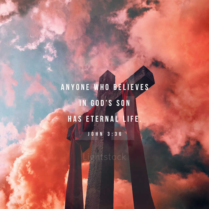 anyone who believes in God's Son has eternal life. – John 3:36