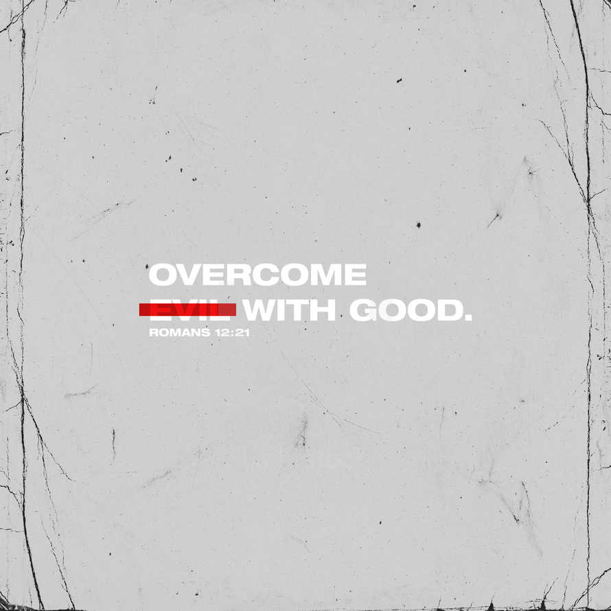 Overcome evil with good. – Romans 12:21