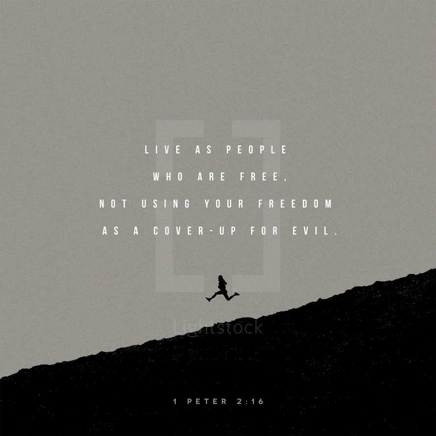 Live as people who are free, not using your freedom as a cover-up for evil. – 1 Peter 2:16