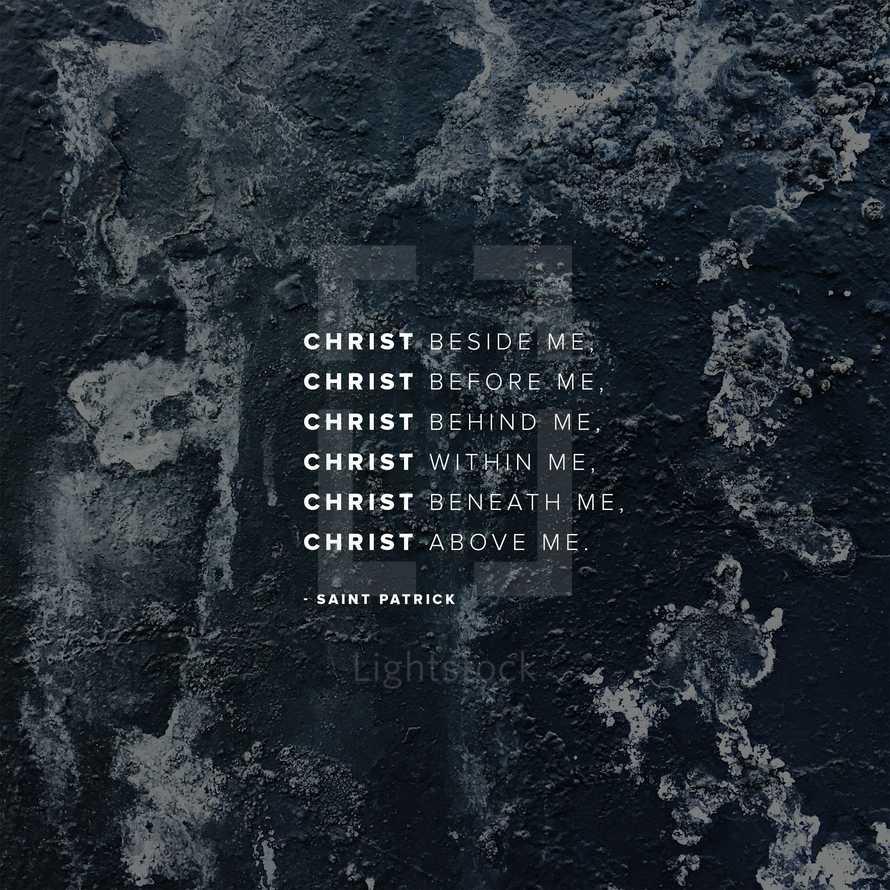 Christ beside me, Christ before me, Christ behind me, Christ within me, Christ beneath me, Christ above me. – Saint Patrick