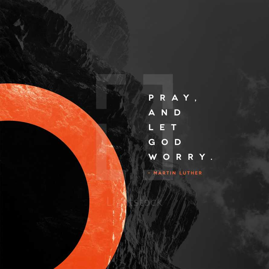 Pray, and let God worry. – Martin Luther