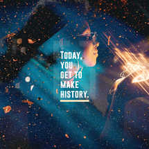 Today, you get to make history.