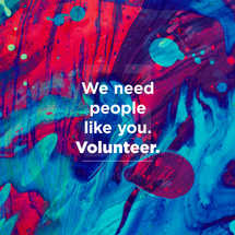 We need people like you. Volunteer.