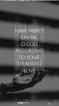 Have mercy on me, O God, according to your steadfast love. – Psalm 51:1
