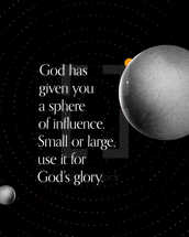 God has given you a sphere of influence. Small or large, use it for God's glory.