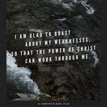 I am glad to boast about my weaknesses, so that the power of Christ can work through me. – 2 Corinthians 12:9