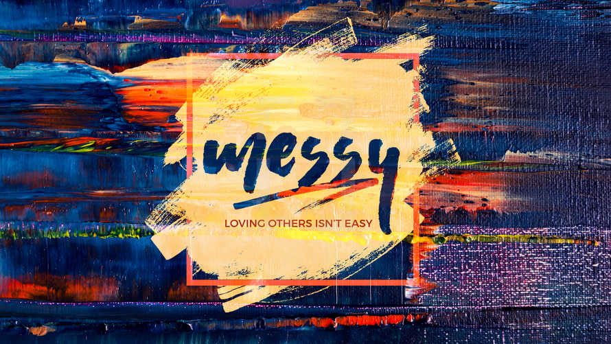 Messy: Loving Others Isn't Easy
