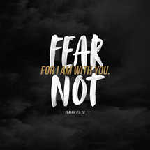 Fear not, for I am with you. – Isaiah 41:10