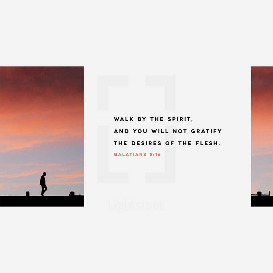 Walk by the Spirit, and you will not gratify the desires of the flesh. – Galatians 5:16