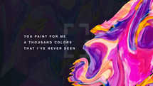 You paint for me a thousand colors that I've never seen