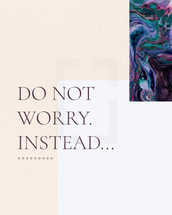 Do not worry. Instead…